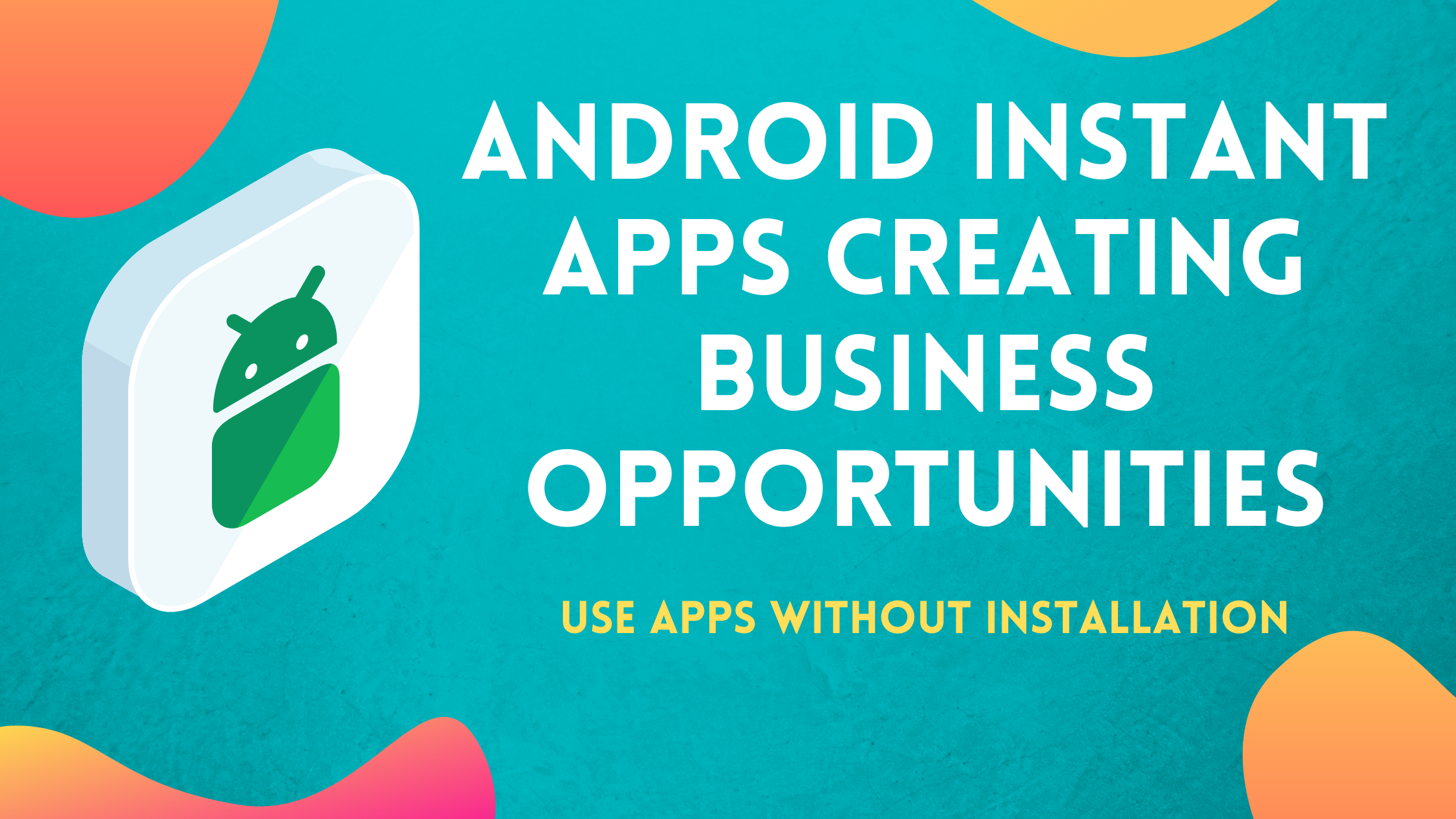 Android Instant Apps will create many Business Opportunities